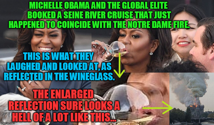Okay, I'm starting to buy the Notre Dame fire conspiracy now | MICHELLE OBAMA AND THE GLOBAL ELITE BOOKED A SEINE RIVER CRUISE THAT JUST HAPPENED TO COINCIDE WITH THE NOTRE DAME FIRE. THE ENLARGED REFLEC | image tagged in notre dame,conspiracy theory,new world order,globalists,michelle obama,arson | made w/ Imgflip meme maker