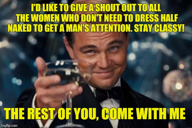 Leonardo Dicaprio Cheers Meme | I'D LIKE TO GIVE A SHOUT OUT TO ALL THE WOMEN WHO DON'T NEED TO DRESS HALF NAKED TO GET A MAN'S ATTENTION. STAY CLASSY! THE REST OF YOU, COM | image tagged in memes,leonardo dicaprio cheers | made w/ Imgflip meme maker
