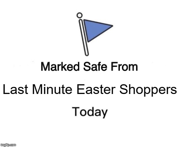 Last Minute Easter Shoppers | Last Minute Easter Shoppers | image tagged in memes,marked safe from,easter,shopping,holiday shopping | made w/ Imgflip meme maker
