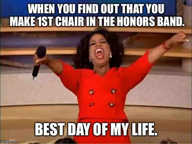 Oprah You Get A | WHEN YOU FIND OUT THAT YOU MAKE 1ST CHAIR IN THE HONORS BAND. BEST DAY OF MY LIFE. | image tagged in memes,oprah you get a | made w/ Imgflip meme maker