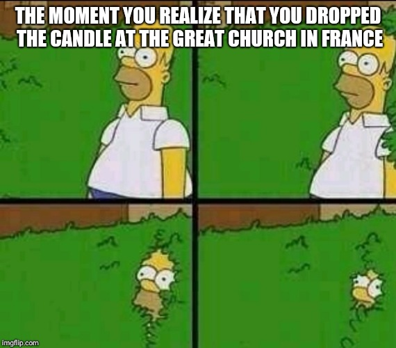 Homer Simpson Nope |  THE MOMENT YOU REALIZE THAT YOU DROPPED THE CANDLE AT THE GREAT CHURCH IN FRANCE | image tagged in homer simpson nope | made w/ Imgflip meme maker