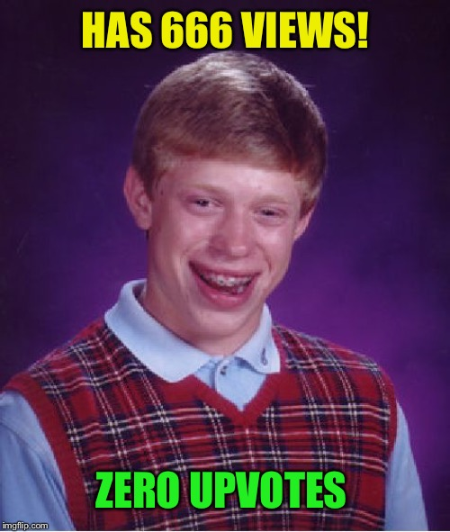 Bad Luck Brian Meme | HAS 666 VIEWS! ZERO UPVOTES | image tagged in memes,bad luck brian | made w/ Imgflip meme maker