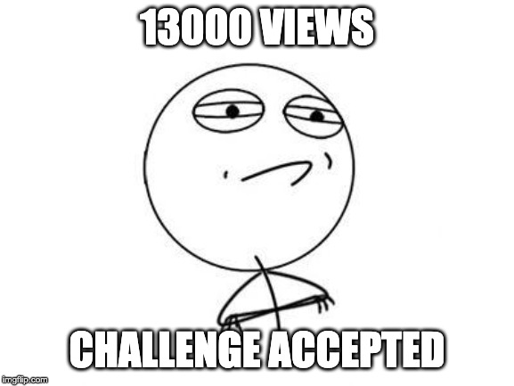 Challenge Accepted Rage Face | 13000 VIEWS CHALLENGE ACCEPTED | image tagged in memes,challenge accepted rage face | made w/ Imgflip meme maker