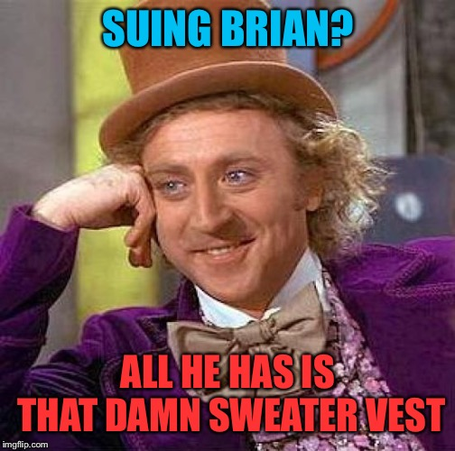 Creepy Condescending Wonka Meme | SUING BRIAN? ALL HE HAS IS THAT DAMN SWEATER VEST | image tagged in memes,creepy condescending wonka | made w/ Imgflip meme maker