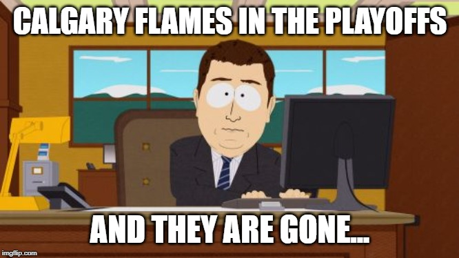2019 Stanley Cup Playoffs |  CALGARY FLAMES IN THE PLAYOFFS; AND THEY ARE GONE... | image tagged in memes,aaaaand its gone,nhl,stanley cup | made w/ Imgflip meme maker