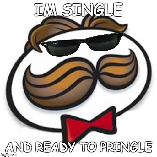 IM SINGLE AND READY TO PRINGLE | image tagged in pringles | made w/ Imgflip meme maker