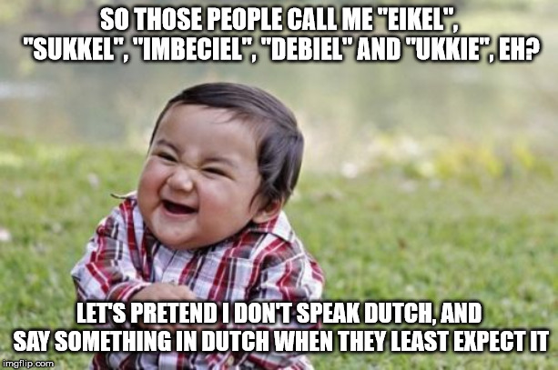 "Say, non-native-English speakers.... Does this sound familiar? | SO THOSE PEOPLE CALL ME ""EIKEL"", ""SUKKEL"", ""IMBECIEL"", ""DEBIEL"" AND ""UKKIE"", EH? LET'S PRETEND I DON'T SPEAK DUTCH, AND SAY SOMETHING IN DUT 