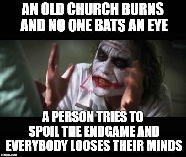 And everybody loses their minds | AN OLD CHURCH BURNS AND NO ONE BATS AN EYE A PERSON TRIES TO SPOIL THE ENDGAME AND EVERYBODY LOOSES THEIR MINDS | image tagged in memes,and everybody loses their minds | made w/ Imgflip meme maker