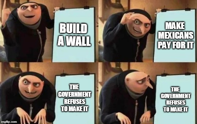 Gru's Plan | BUILD A WALL MAKE MEXICANS PAY FOR IT THE GOVERNMENT REFUSES TO MAKE IT THE GOVERNMENT REFUSES TO MAKE IT | image tagged in gru's plan,despicable me,funny,films,memes,politics us president trump | made w/ Imgflip meme maker