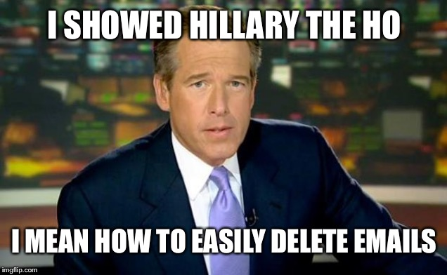 Brian Williams Was There | I SHOWED HILLARY THE HO I MEAN HOW TO EASILY DELETE EMAILS | image tagged in memes,brian williams was there | made w/ Imgflip meme maker