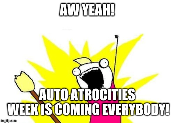 Get your car memes ready! | AW YEAH! AUTO ATROCITIES WEEK IS COMING EVERYBODY! | image tagged in memes,x all the y,auto atrocities week | made w/ Imgflip meme maker