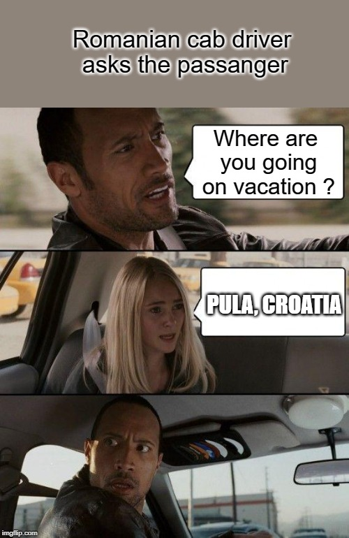 Romania | Romanian cab driver asks the passanger Where are you going on vacation ? PULA, CROATIA | image tagged in memes,the rock driving,romania,croatia,funny | made w/ Imgflip meme maker