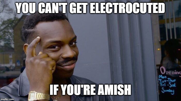 Roll Safe Think About It Meme | YOU CAN'T GET ELECTROCUTED IF YOU'RE AMISH | image tagged in memes,roll safe think about it | made w/ Imgflip meme maker