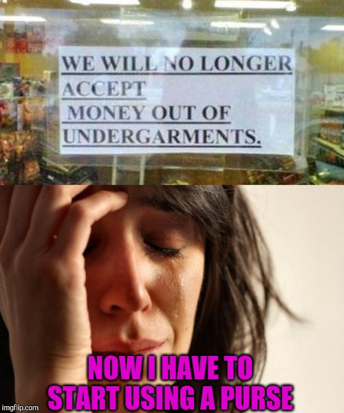 Stupid Signs Week, April 17-23, A LordCheesus and DaBoiIsMeAvery event! | NOW I HAVE TO START USING A PURSE | image tagged in memes,first world problems,stupid signs week,stupid signs,jbmemegeek | made w/ Imgflip meme maker
