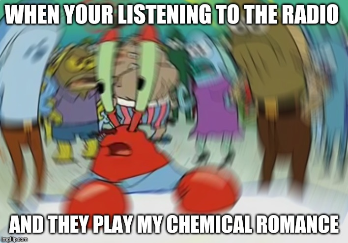 And your looking around to see if anyone else can hear it | WHEN YOUR LISTENING TO THE RADIO AND THEY PLAY MY CHEMICAL ROMANCE | image tagged in memes,mr krabs blur meme | made w/ Imgflip meme maker