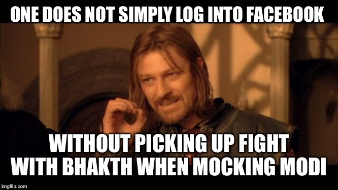 Sean Bean Lord Of The Rings | ONE DOES NOT SIMPLY LOG INTO FACEBOOK WITHOUT PICKING UP FIGHT WITH BHAKTH WHEN MOCKING MODI | image tagged in sean bean lord of the rings | made w/ Imgflip meme maker