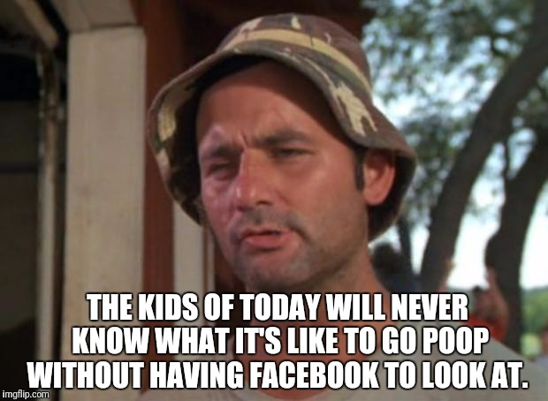 So I Got That Goin For Me Which Is Nice Meme |  THE KIDS OF TODAY WILL NEVER KNOW WHAT IT'S LIKE TO GO POOP WITHOUT HAVING FACEBOOK TO LOOK AT. | image tagged in memes,so i got that goin for me which is nice | made w/ Imgflip meme maker