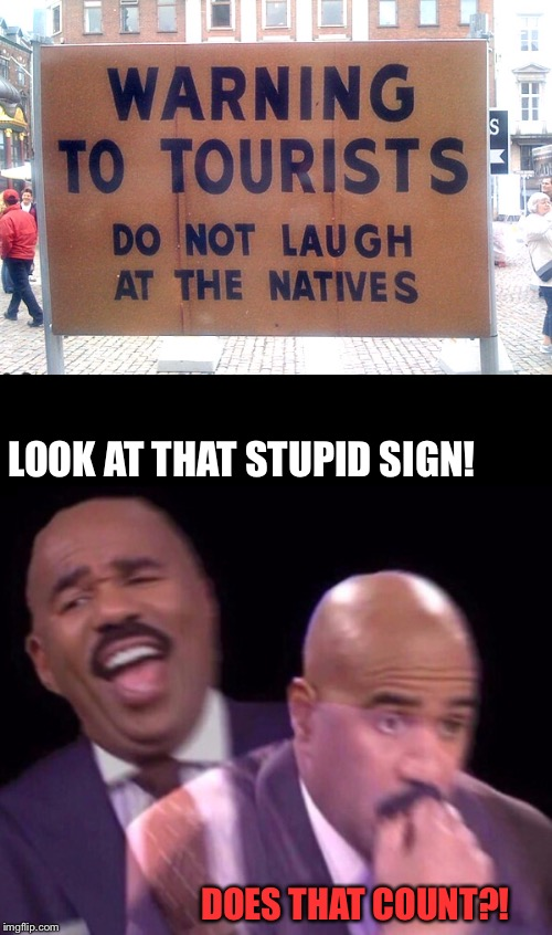 Steve Harvey abroad, it depends if they put it there | Stupid Signs Week (April 17-23) A DaBoiIsMeAvery and LordCheesus event | | DOES THAT COUNT?! LOOK AT THAT STUPID SIGN! | image tagged in stupid signs week,steve harvey,commentandvote,cravenmoordik,daboilsmeavery,event | made w/ Imgflip meme maker