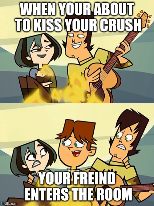 Total Drama | WHEN YOUR ABOUT TO KISS YOUR CRUSH YOUR FREIND ENTERS THE ROOM | image tagged in total drama | made w/ Imgflip meme maker