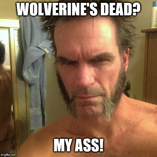 Oops! | WOLVERINE'S DEAD? MY ASS! | image tagged in x-men | made w/ Imgflip meme maker