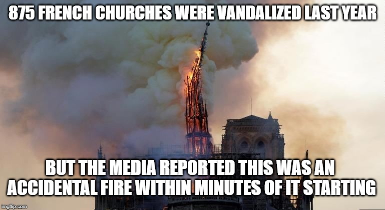 Damn they are good |  875 FRENCH CHURCHES WERE VANDALIZED LAST YEAR; BUT THE MEDIA REPORTED THIS WAS AN ACCIDENTAL FIRE WITHIN MINUTES OF IT STARTING | image tagged in media lies,biased media,fake news,conspiracy theory,cover up | made w/ Imgflip meme maker