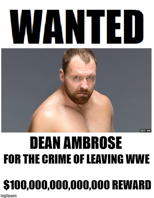Wanted WWE Lunatic | DEAN AMBROSE FOR THE CRIME OF LEAVING WWE $100,000,000,000,000 REWARD | image tagged in wanted,wwe,memes | made w/ Imgflip meme maker