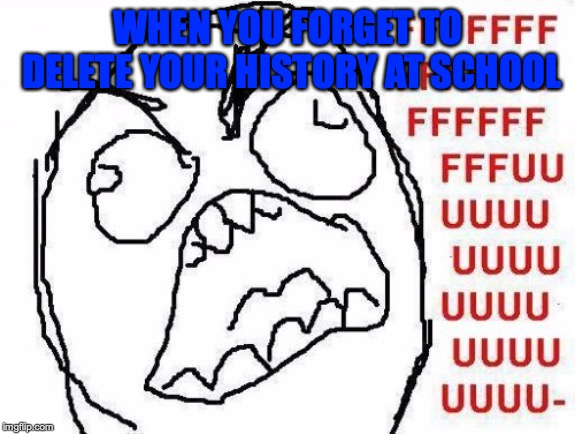 FFFFFFFUUUUUUUUUUUU | WHEN YOU FORGET TO DELETE YOUR HISTORY AT SCHOOL | image tagged in memes,fffffffuuuuuuuuuuuu | made w/ Imgflip meme maker