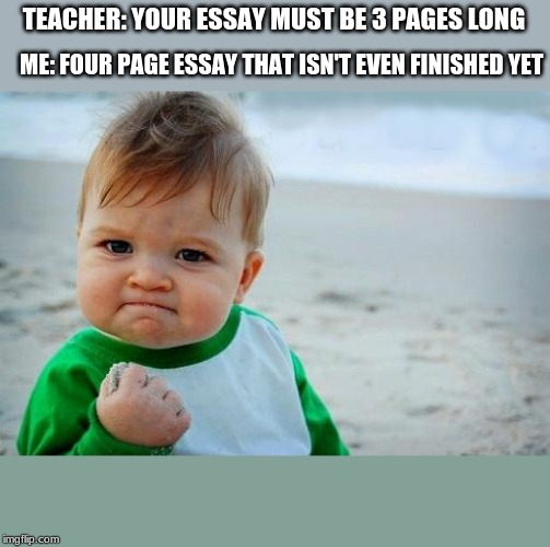 TaKE thAT TeACheR!! | TEACHER: YOUR ESSAY MUST BE 3 PAGES LONG ME: FOUR PAGE ESSAY THAT ISN'T EVEN FINISHED YET | image tagged in yes baby,essay,school,relateable,meme,dumb | made w/ Imgflip meme maker