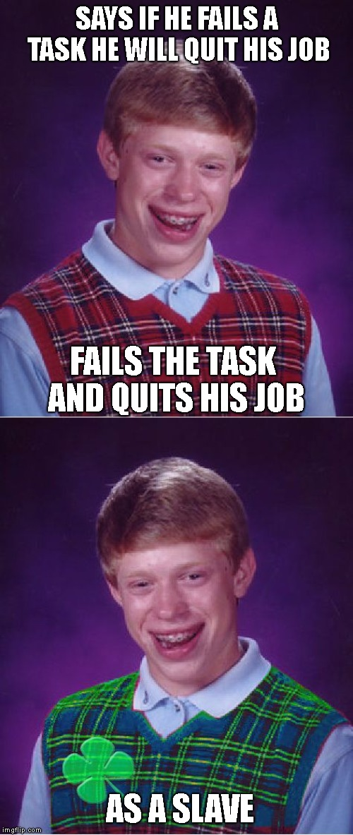 SAYS IF HE FAILS A TASK HE WILL QUIT HIS JOB FAILS THE TASK AND QUITS HIS JOB AS A SLAVE | image tagged in memes,bad luck brian,good luck brian | made w/ Imgflip meme maker