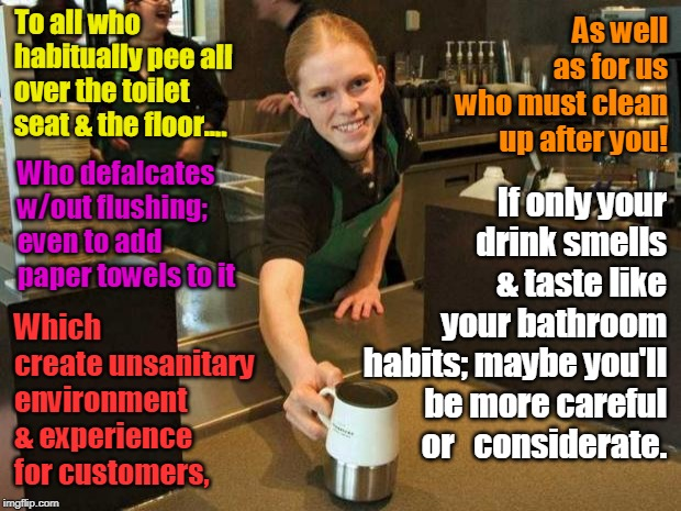 Fake Smile Starbucks Girl | To all who habitually pee all over the toilet seat & the floor.... Who defalcates w/out flushing; even to add paper towels to it As well as  | image tagged in fake smile starbucks girl,memes,adulting,starbucks,adult,stupid | made w/ Imgflip meme maker