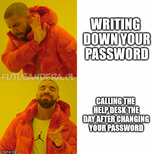 Drake Hotline Bling Meme | WRITING DOWN YOUR PASSWORD CALLING THE HELP DESK THE DAY AFTER CHANGING YOUR PASSWORD | image tagged in drake | made w/ Imgflip meme maker