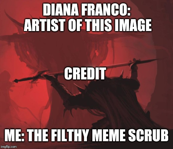 Man giving sword to larger man | DIANA FRANCO: ARTIST OF THIS IMAGE ME: THE FILTHY MEME SCRUB CREDIT | image tagged in man giving sword to larger man,AdviceAnimals | made w/ Imgflip meme maker