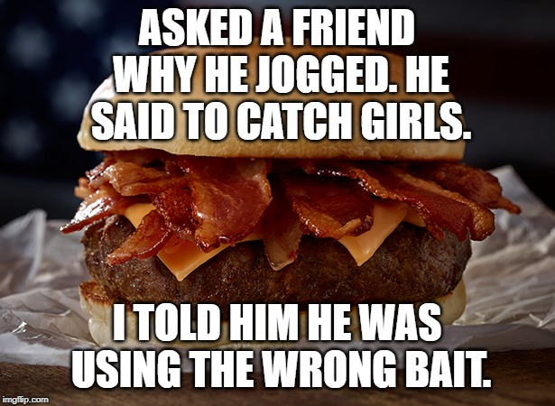 Gone Fishin' | ASKED A FRIEND WHY HE JOGGED. HE SAID TO CATCH GIRLS. I TOLD HIM HE WAS USING THE WRONG BAIT. | image tagged in cheeseburger,girls,jogging | made w/ Imgflip meme maker
