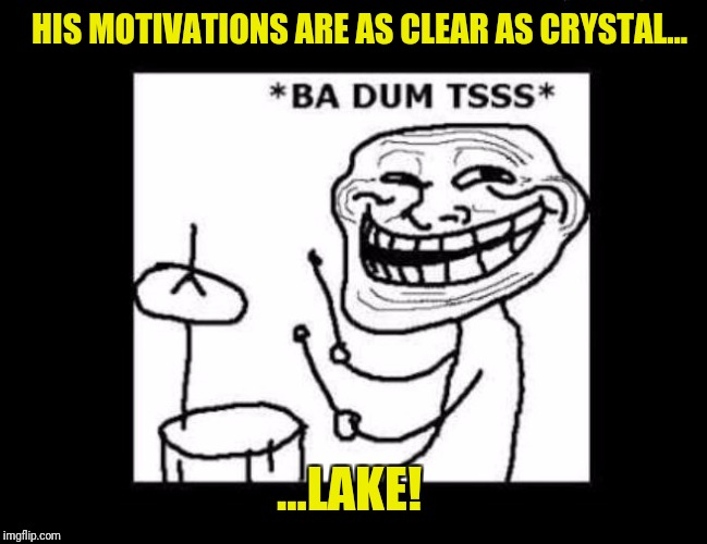 Ba dum tss | HIS MOTIVATIONS ARE AS CLEAR AS CRYSTAL... ...LAKE! | image tagged in ba dum tss | made w/ Imgflip meme maker