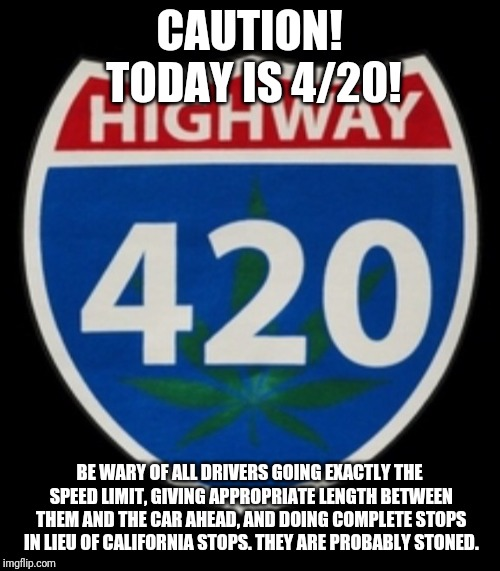 4/20 BEWARE! | CAUTION! TODAY IS 4/20! BE WARY OF ALL DRIVERS GOING EXACTLY THE SPEED LIMIT, GIVING APPROPRIATE LENGTH BETWEEN THEM AND THE CAR AHEAD, AND  | image tagged in highway 420,420,stoned,driving,happy 420,high | made w/ Imgflip meme maker