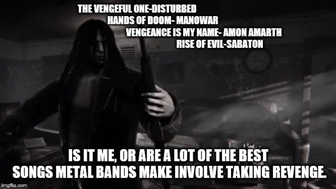 Vengeance | THE VENGEFUL ONE-DISTURBED                                                         HANDS OF DOOM- MANOWAR                                    | image tagged in vengeance,sabaton,amon amarth,manowar,disturbed,metal | made w/ Imgflip meme maker
