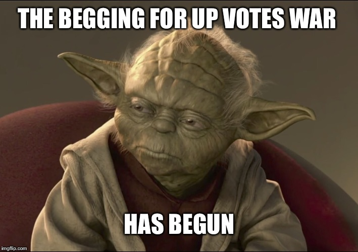 Yoda Begun The Clone War Has | THE BEGGING FOR UP VOTES WAR HAS BEGUN | image tagged in yoda begun the clone war has | made w/ Imgflip meme maker