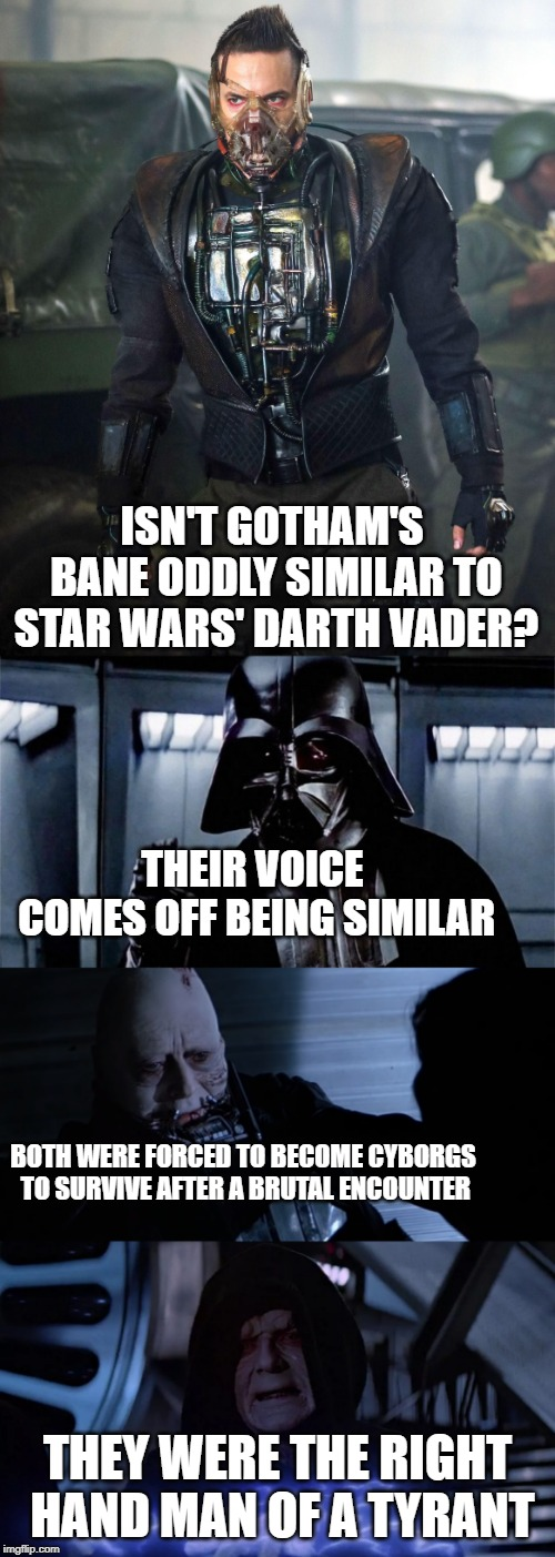 ISN'T GOTHAM'S BANE ODDLY SIMILAR TO STAR WARS' DARTH VADER? THEY WERE THE RIGHT HAND MAN OF A TYRANT BOTH WERE FORCED TO BECOME CYBORGS TO  | image tagged in dc comics,star wars,gotham,cyborg | made w/ Imgflip meme maker