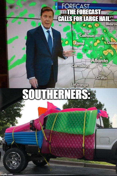 Southerners know how to improvise... | THE FORECAST CALLS FOR LARGE HAIL. SOUTHERNERS: | image tagged in glenn burns weatherman,hail,southerners,improvise,pickup truck,memes | made w/ Imgflip meme maker