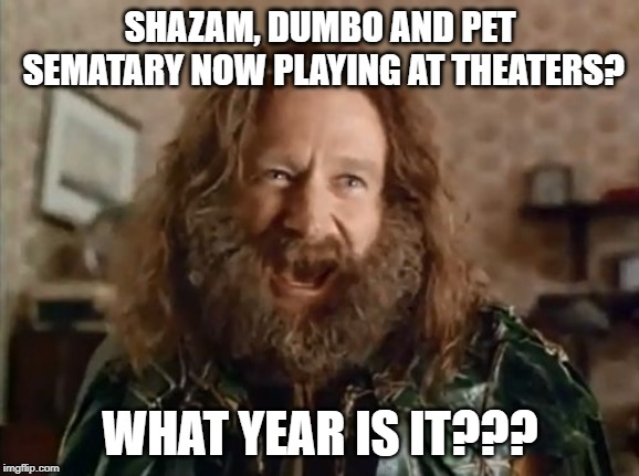 Clearly I've stumbled into the past | SHAZAM, DUMBO AND PET SEMATARY NOW PLAYING AT THEATERS? WHAT YEAR IS IT??? | image tagged in memes,what year is it | made w/ Imgflip meme maker