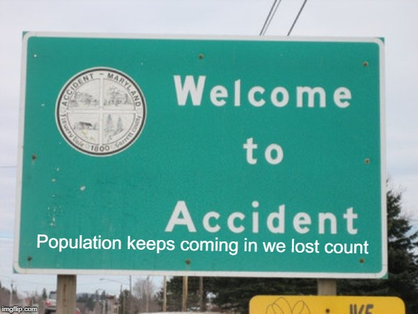 My contribution to Stupid Signs Week (April 17-23), A LordCheesus and DaBoiIsMeAvery event | Population keeps coming in we lost count | image tagged in funny,stupid signs week,accident,lordcheesus,daboilsmeavery | made w/ Imgflip meme maker