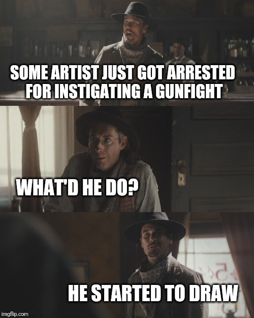 It was a close brush with the law; Pun Weekend (April 19-21, hosted by Craziness_all_the_way and Triumph_9) | SOME ARTIST JUST GOT ARRESTED FOR INSTIGATING A GUNFIGHT WHAT'D HE DO? HE STARTED TO DRAW | image tagged in memes,cowboys,martin luther,oil painting,pun weekend,dashhopes | made w/ Imgflip meme maker