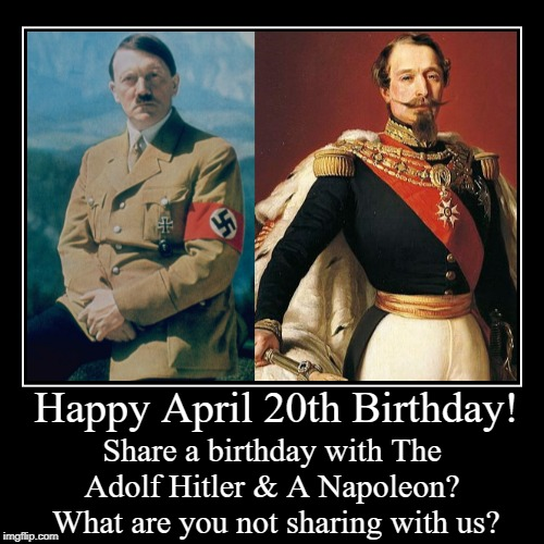 Happy April 20th Birthday! | Happy April 20th Birthday! | Share a birthday with The Adolf Hitler & A Napoleon?  What are you not sharing with us? | image tagged in funny,adolf hitler,napoleon,april 20th,birthday | made w/ Imgflip demotivational maker