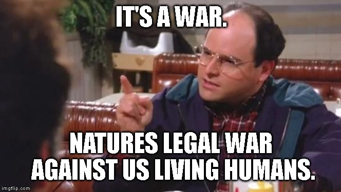 IT'S A WAR. NATURES LEGAL WAR AGAINST US LIVING HUMANS. | image tagged in george costanza | made w/ Imgflip meme maker