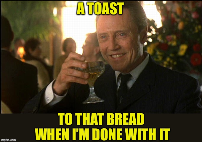 cheers christopher walken | A TOAST TO THAT BREAD WHEN I'M DONE WITH IT | image tagged in cheers christopher walken | made w/ Imgflip meme maker
