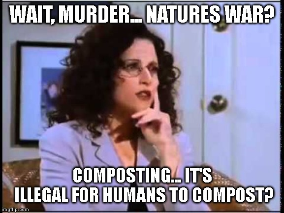 WAIT, MURDER... NATURES WAR? COMPOSTING... IT'S ILLEGAL FOR HUMANS TO COMPOST? | image tagged in elaine sponge | made w/ Imgflip meme maker