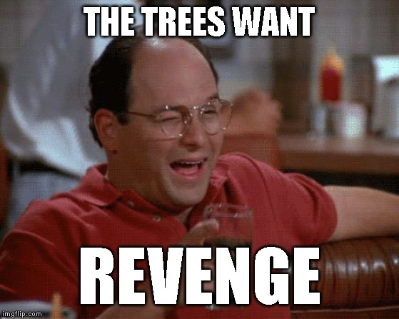 THE TREES WANT REVENGE | image tagged in george costanza | made w/ Imgflip meme maker