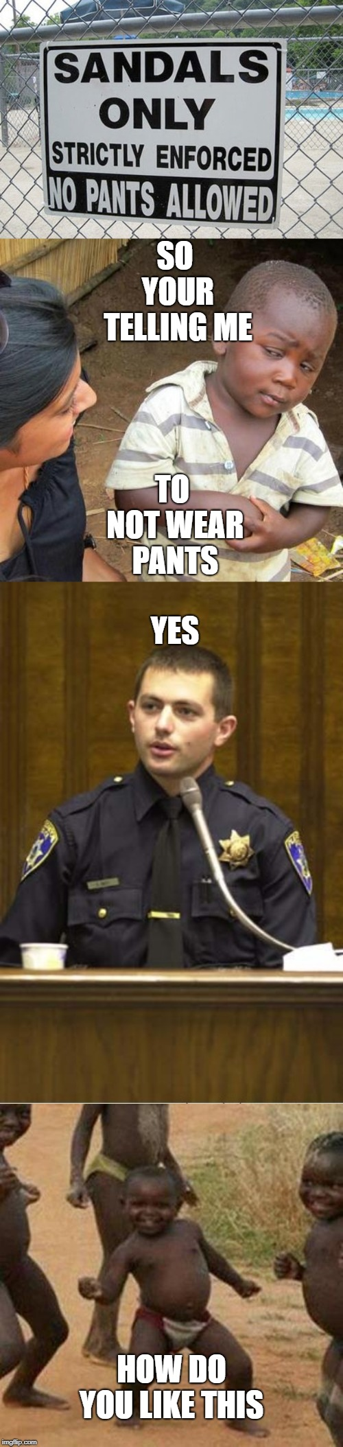 No pants allowed | SO YOUR TELLING ME TO NOT WEAR PANTS YES HOW DO YOU LIKE THIS | image tagged in memes,third world success kid,third world skeptical kid,police officer testifying,funny | made w/ Imgflip meme maker