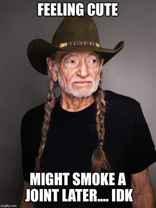 Feeling cute on 420 | FEELING CUTE MIGHT SMOKE A JOINT LATER.... IDK | image tagged in willie nelson,420,pot,feeling cute | made w/ Imgflip meme maker