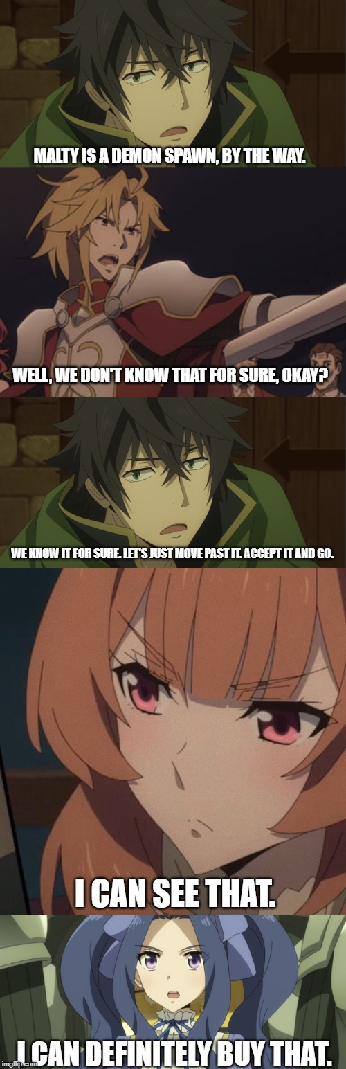 It's Always Sunny in Melromarc | MALTY IS A DEMON SPAWN, BY THE WAY. WELL, WE DON'T KNOW THAT FOR SURE, OKAY? WE KNOW IT FOR SURE. LET'S JUST MOVE PAST IT. ACCEPT IT AND GO. | image tagged in rising of the shield hero,it's always sunny in philidelphia,quote,funny,anime,tv show | made w/ Imgflip meme maker